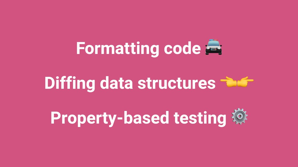 Formatting code  Diffing data structures  Prope...
