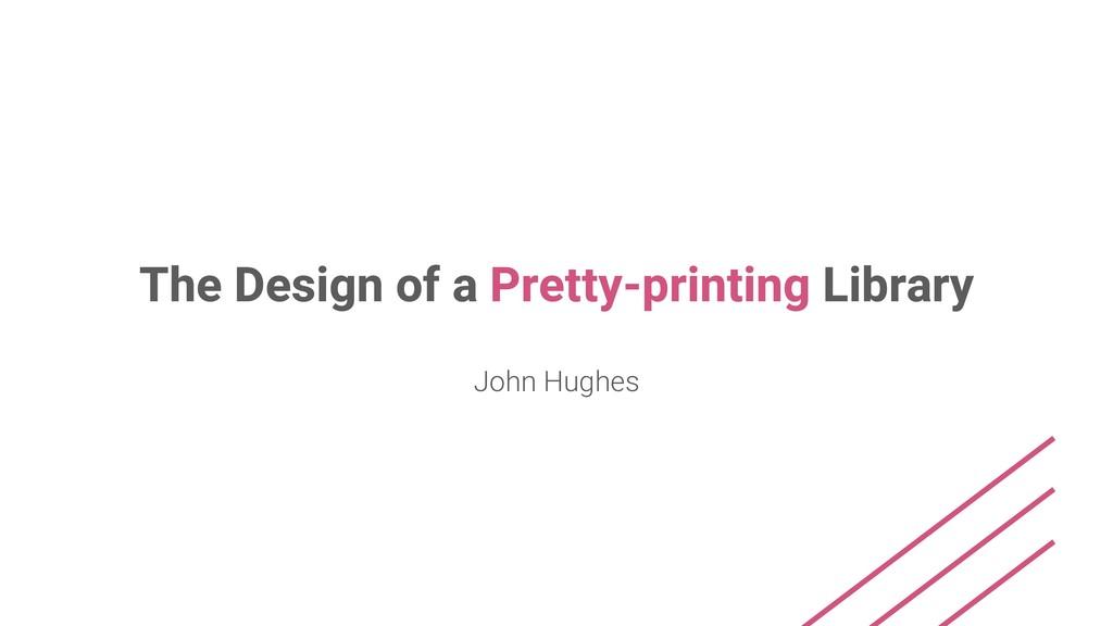 The Design of a Pretty-printing Library John Hu...