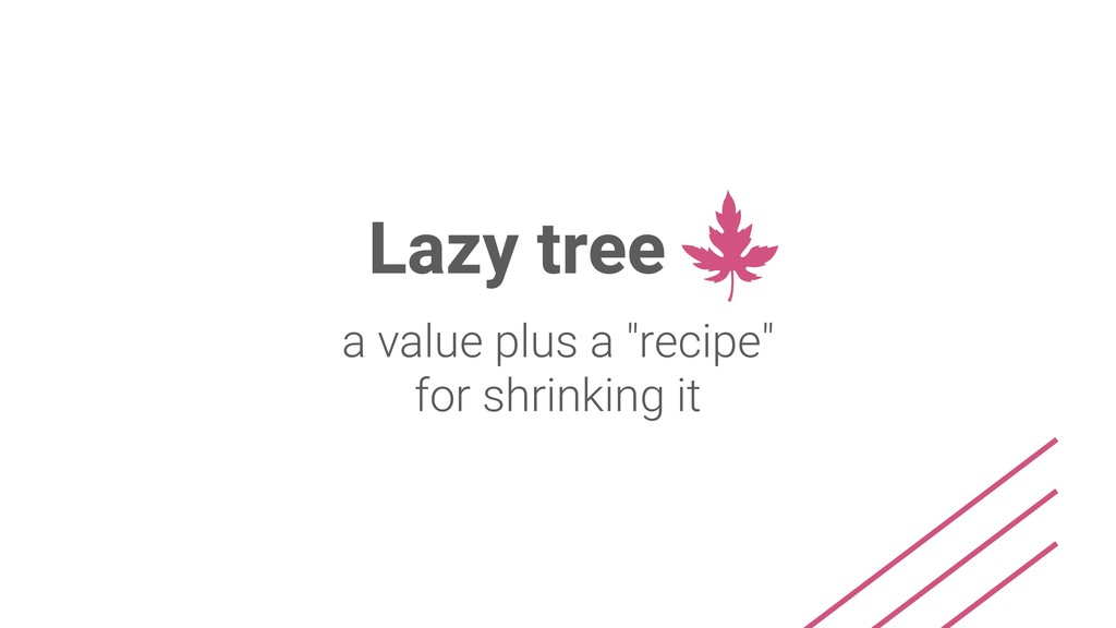 "Lazy tree a value plus a ""recipe"" for shrinking..."