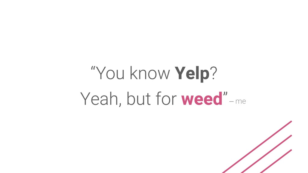"""You know Yelp? Yeah, but for weed""– me"