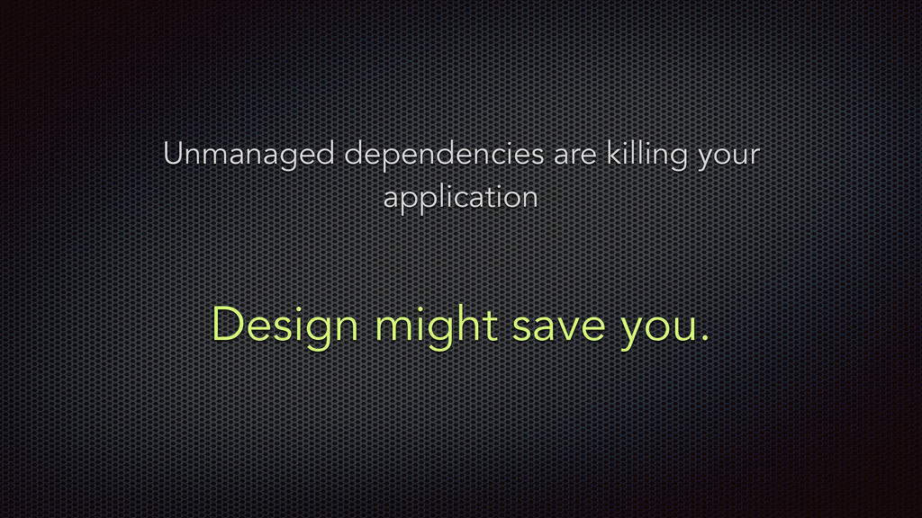 Design might save you. Unmanaged dependencies a...