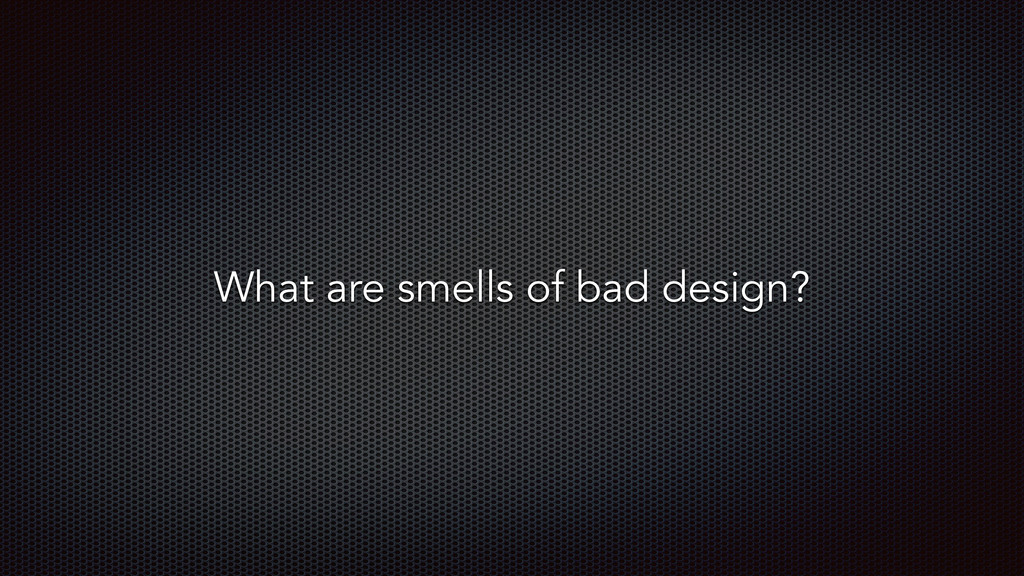 What are smells of bad design?