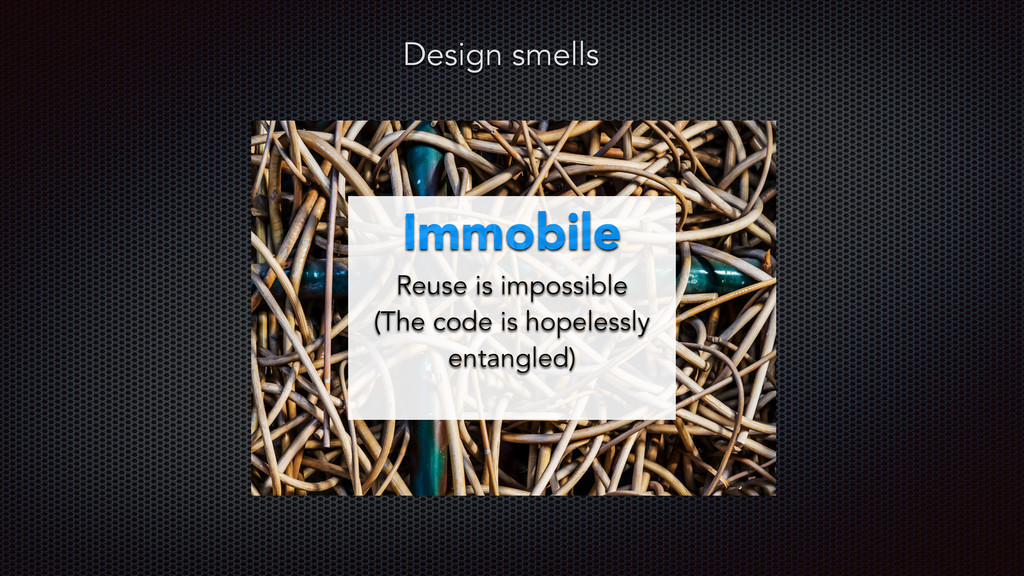 Design smells Immobile Reuse is impossible (The...