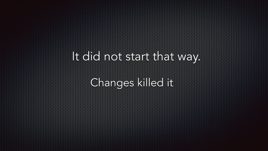 It did not start that way. Changes killed it