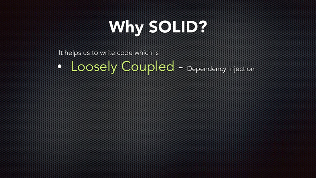 • Loosely Coupled - Dependency Injection Why SO...