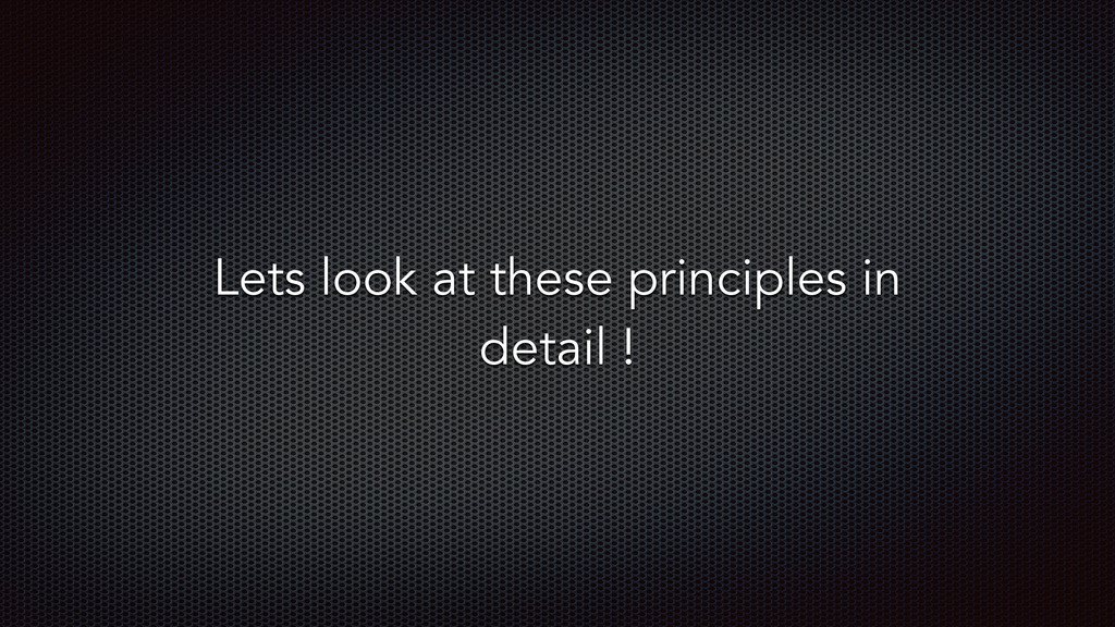 Lets look at these principles in detail !