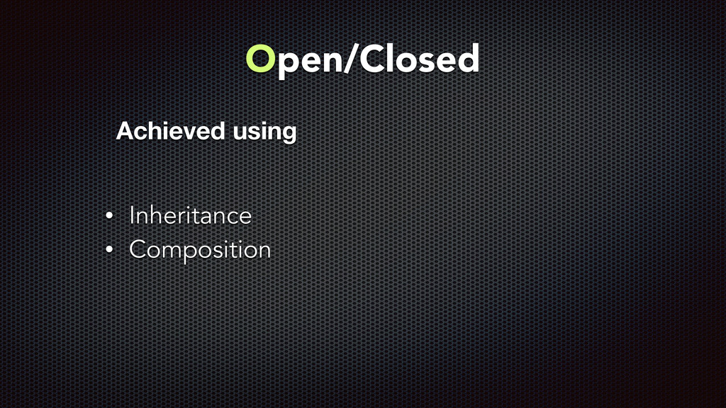 Open/Closed • Inheritance • Composition Achieve...