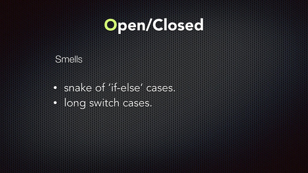 Open/Closed ! • snake of 'if-else' cases. • lon...