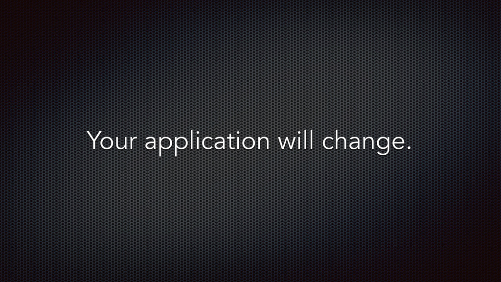 Your application will change.