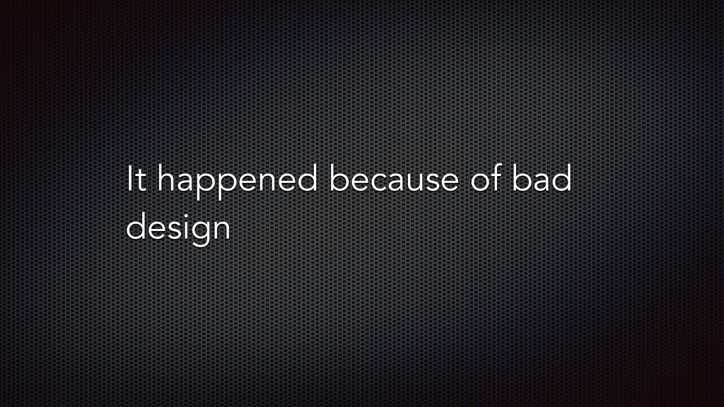 It happened because of bad design