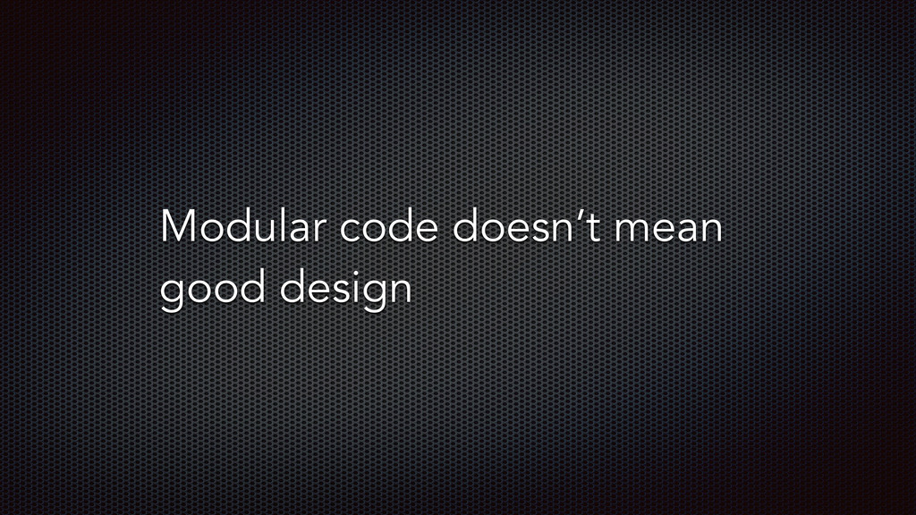 Modular code doesn't mean good design