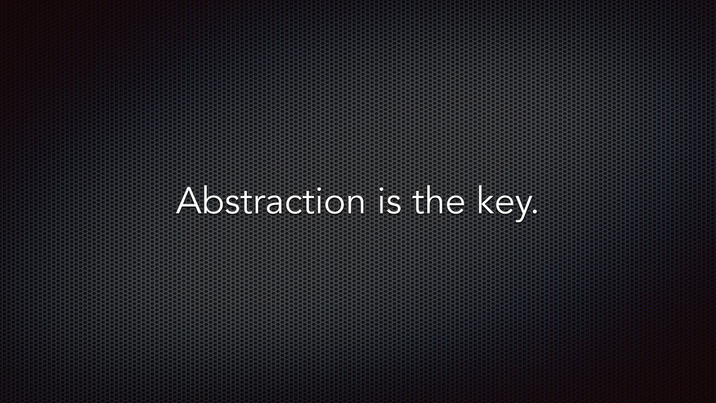 Abstraction is the key.