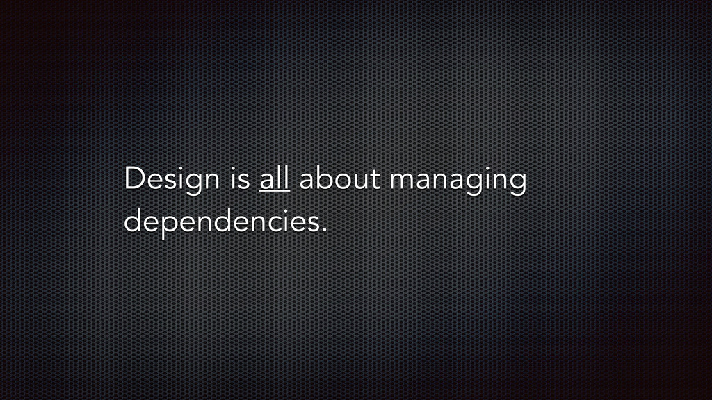 Design is all about managing dependencies.