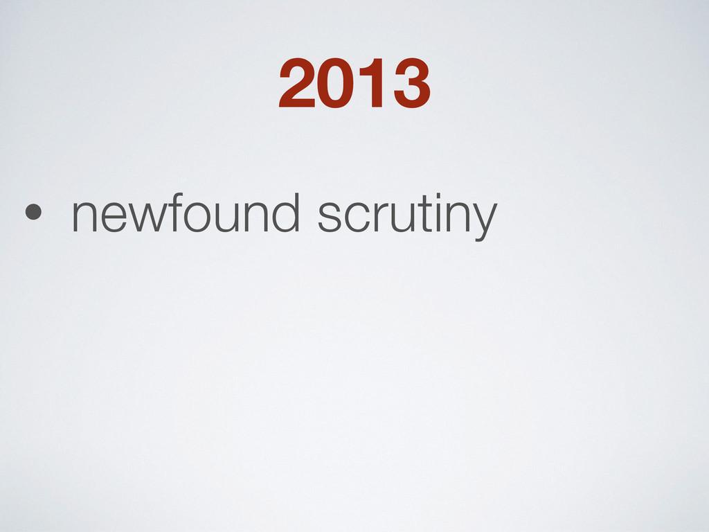 2013 • newfound scrutiny