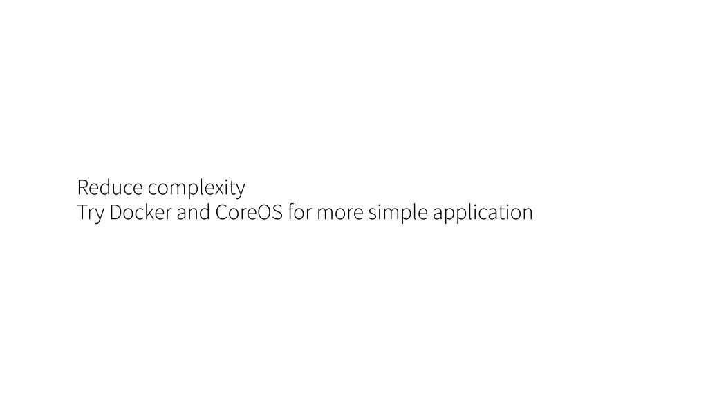 Reduce complexity Try Docker and CoreOS for mor...