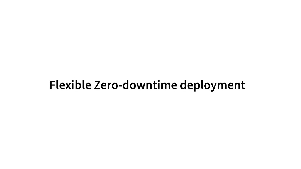 Flexible Zero-downtime deployment