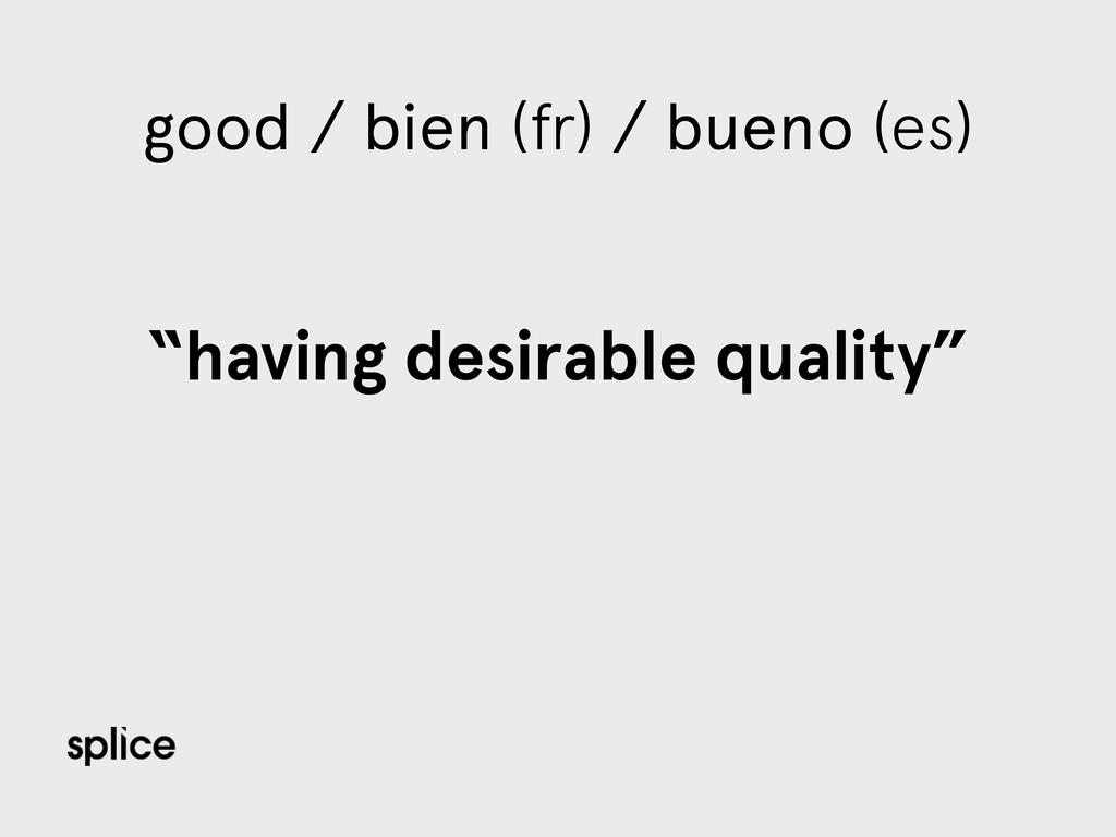 """good / bien (fr) / bueno (es) """"having desirable..."""