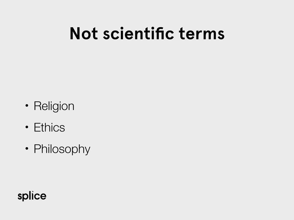 Not scientific terms • Religion • Ethics • Philo...