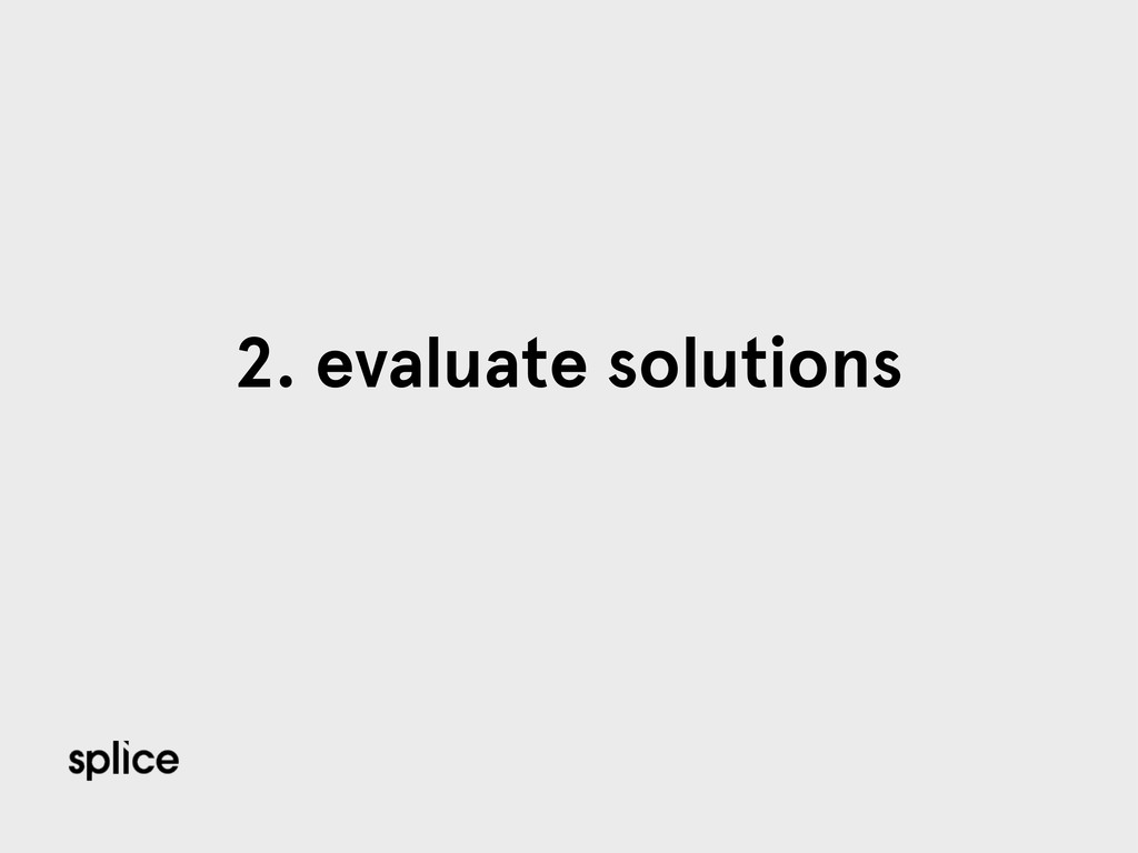 2. evaluate solutions