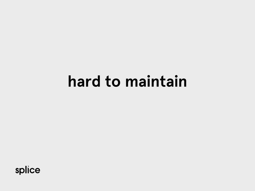 hard to maintain
