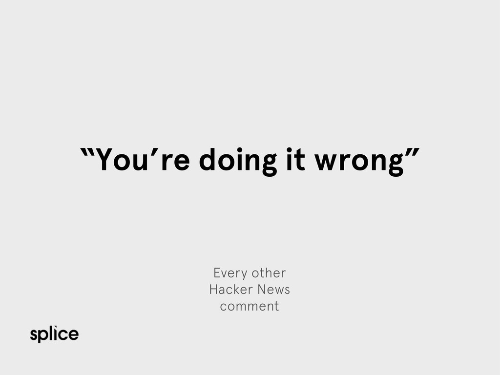 "Every other Hacker News comment ""You're doing i..."
