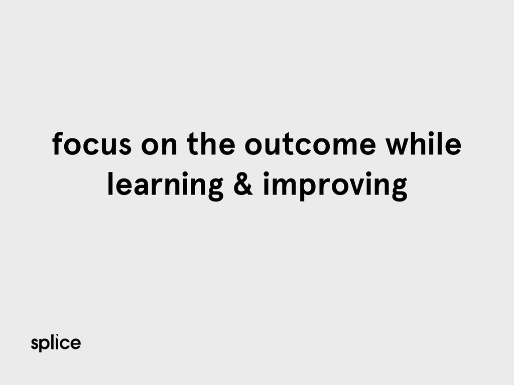 focus on the outcome while learning & improving