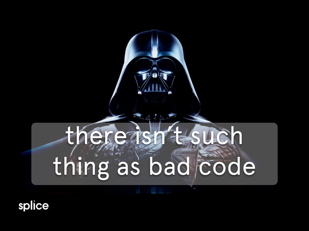 there isn't such thing as bad code