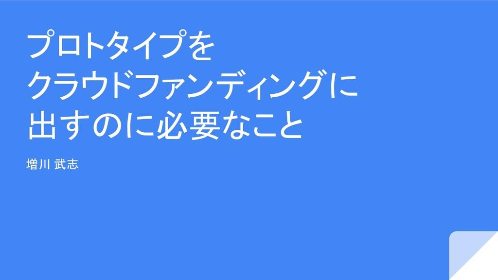 プロトタイプを クラウドファンディングに 出すのに必要なこと 増川 武志