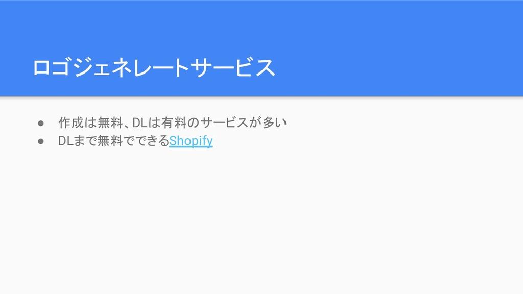 ロゴジェネレートサービス ● 作成は無料、DLは有料のサービスが多い ● DLまで無料でできる...