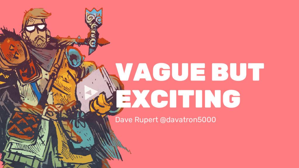 VAGUE BUT EXCITING Dave Rupert @davatron5000