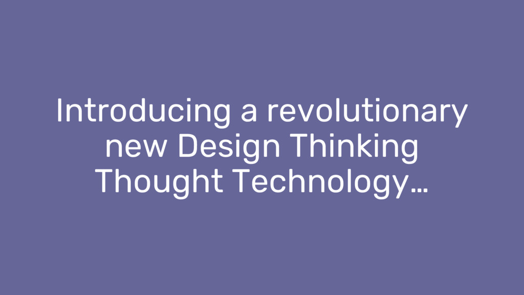 Introducing a revolutionary new Design Thinking...