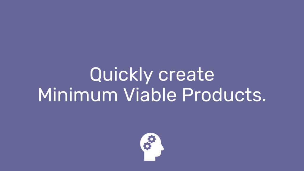 Quickly create Minimum Viable Products.
