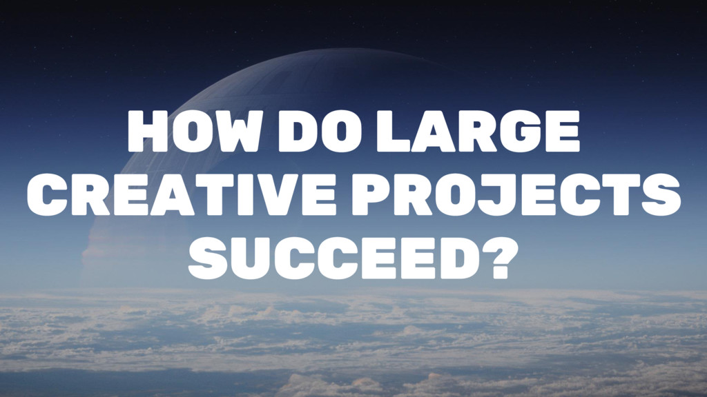 HOW DO LARGE CREATIVE PROJECTS SUCCEED?