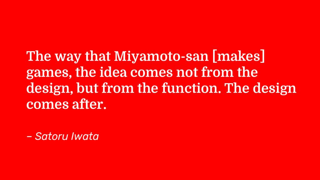 The way that Miyamoto-san [makes] games, the id...