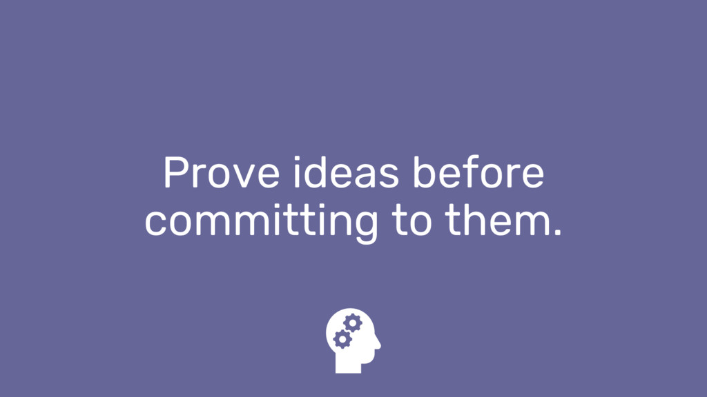 Prove ideas before committing to them.