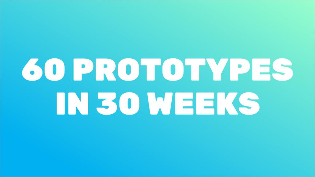 60 PROTOTYPES IN 30 WEEKS