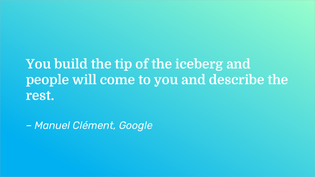 You build the tip of the iceberg and people wil...
