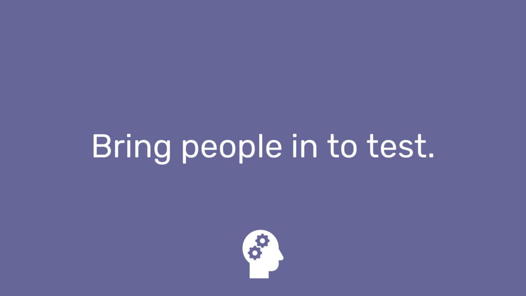 Bring people in to test.