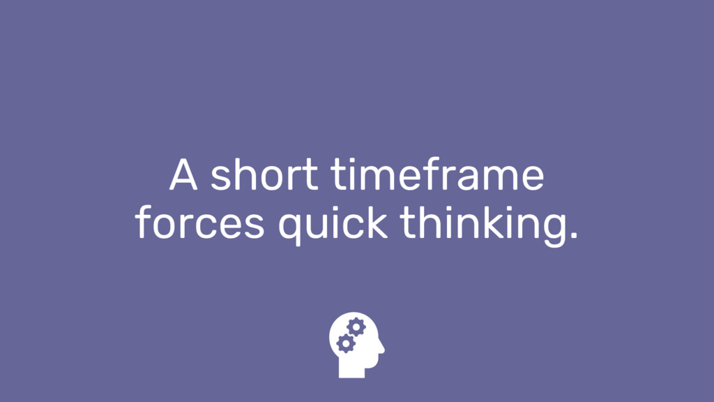 A short timeframe forces quick thinking.