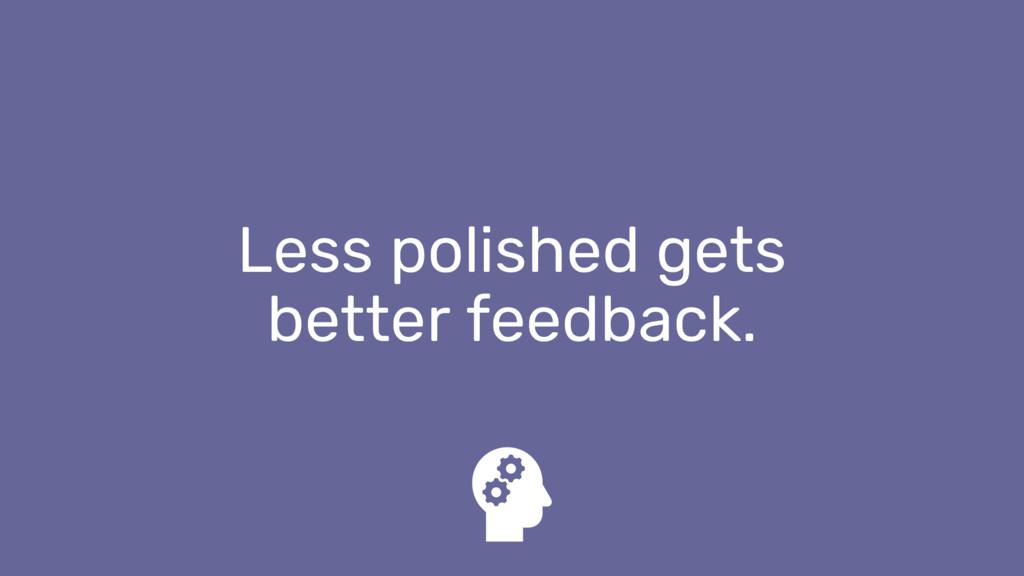 Less polished gets better feedback.