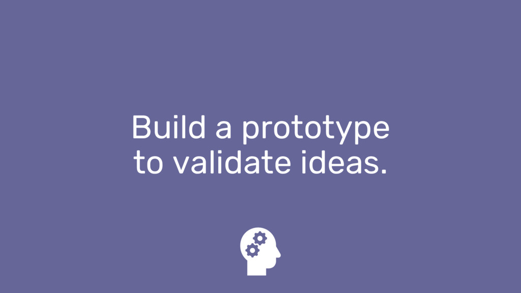 Build a prototype to validate ideas.