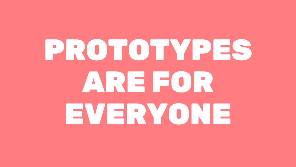 PROTOTYPES ARE FOR EVERYONE