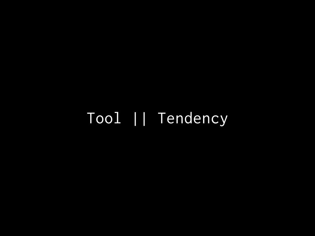 Tool || Tendency