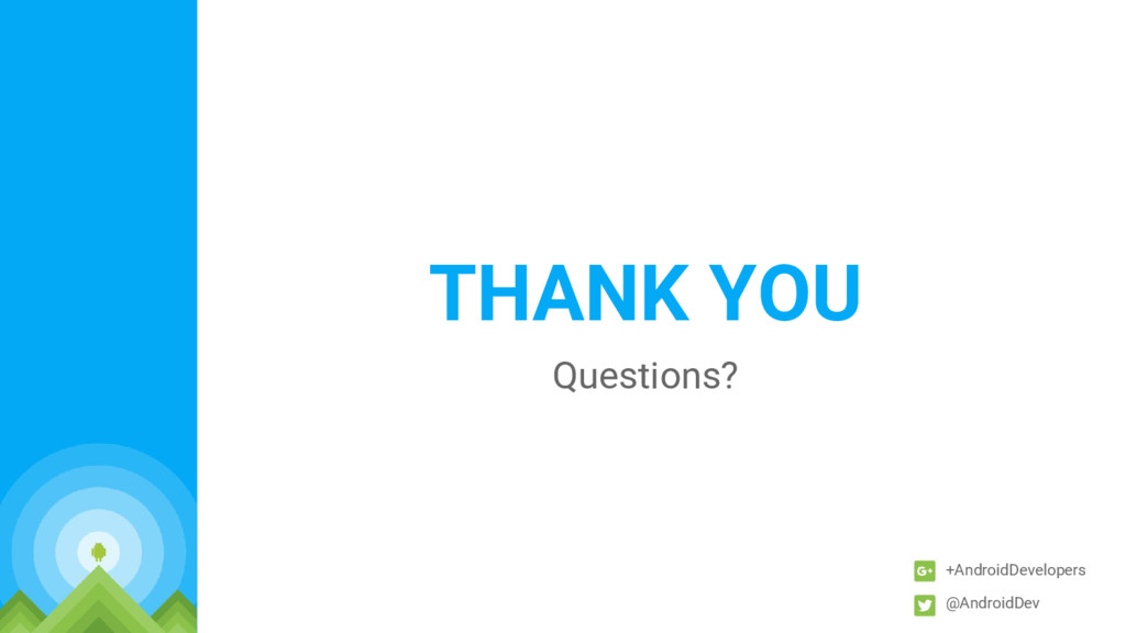 THANK YOU Questions? +AndroidDevelopers @Androi...