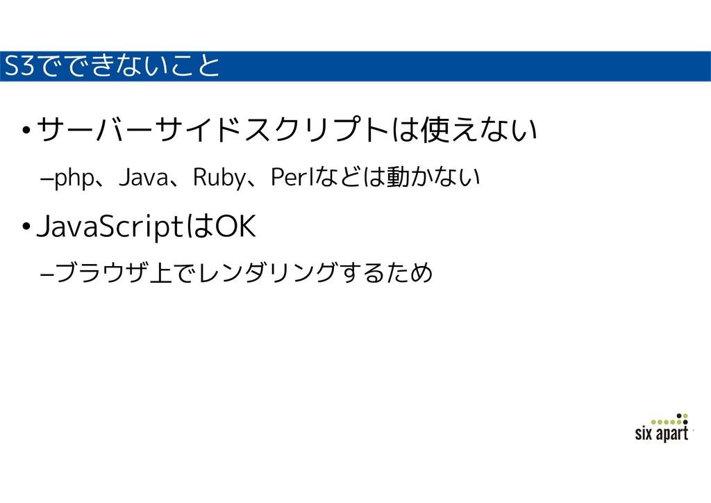 S3でできないこと •サーバーサイドスクリプトは使えない –php、Java、Ruby、Per...