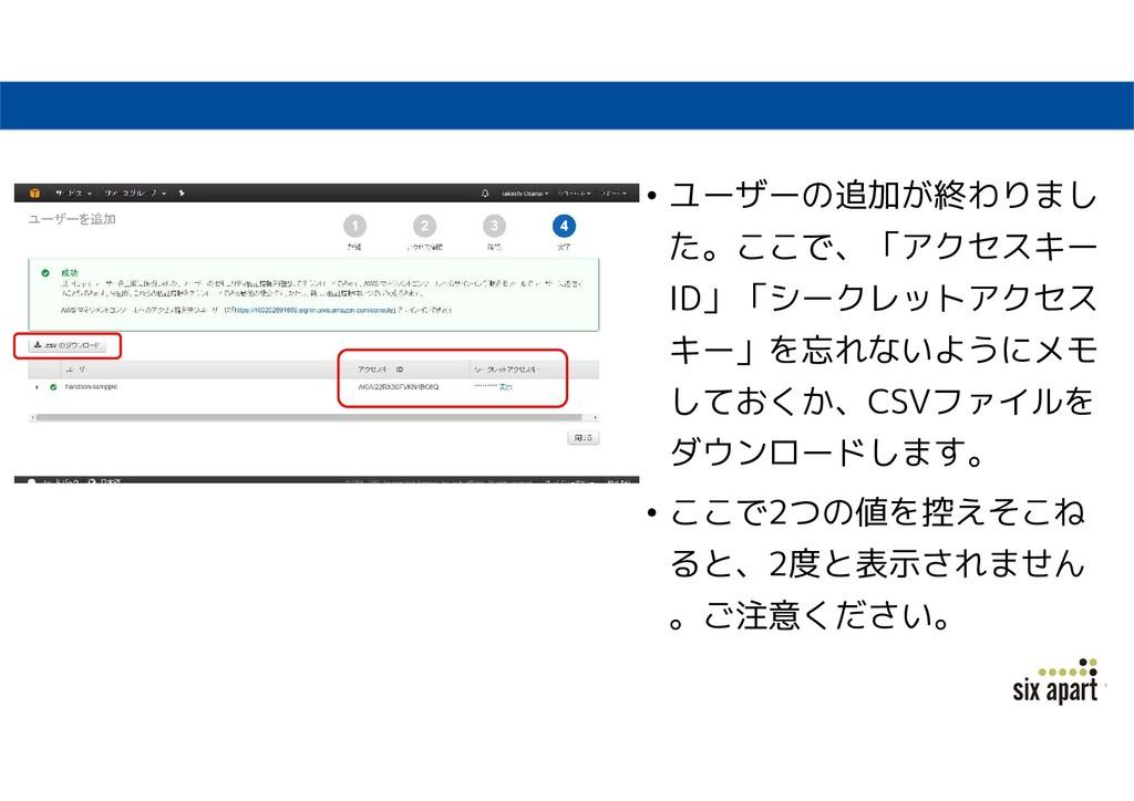 • ユーザーの追加が終わりまし た。ここで、「アクセスキー ID」「シークレットアクセス キー...