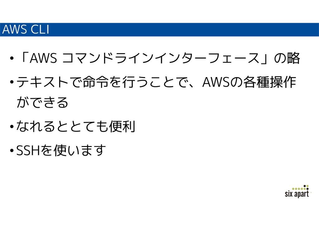 AWS CLI •「AWS コマンドラインインターフェース」の略 •テキストで命令を行うことで...