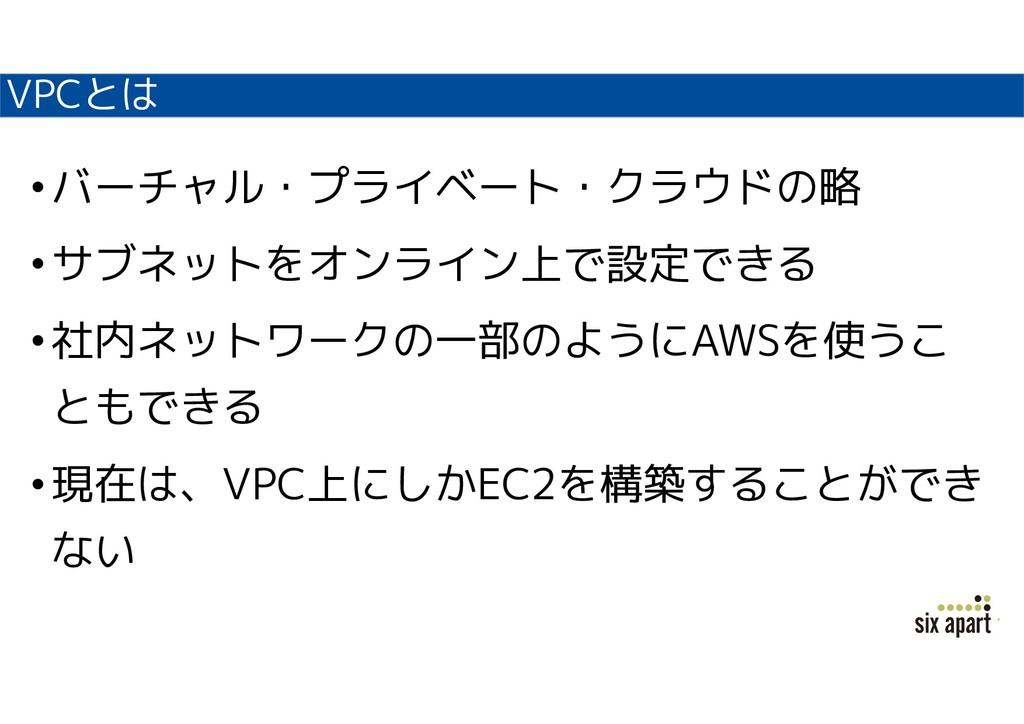 VPCとは •バーチャル・プライベート・クラウドの略 •サブネットをオンライン上で設定できる ...