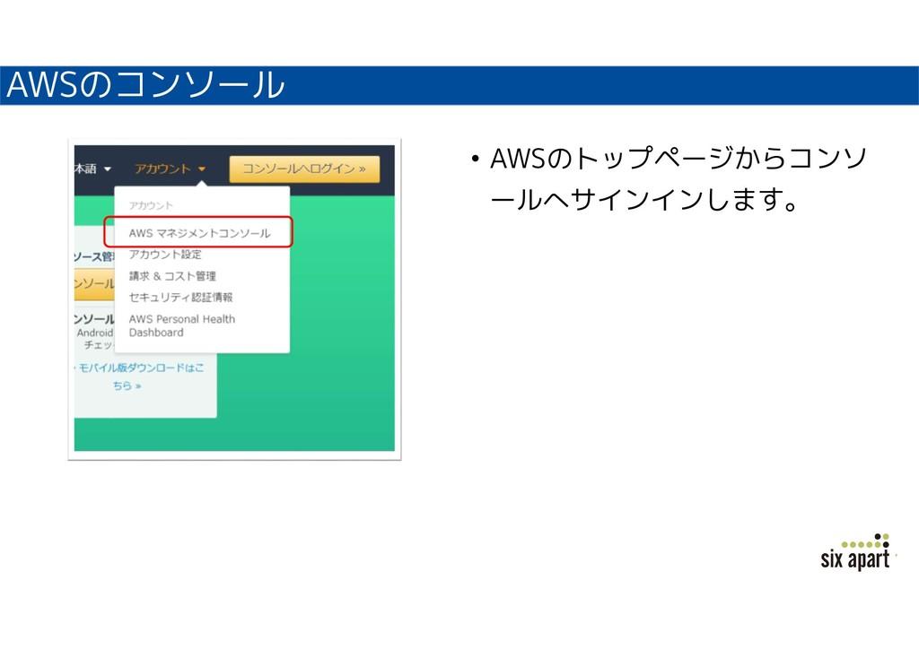 AWSのコンソール • AWSのトップページからコンソ ールへサインインします。