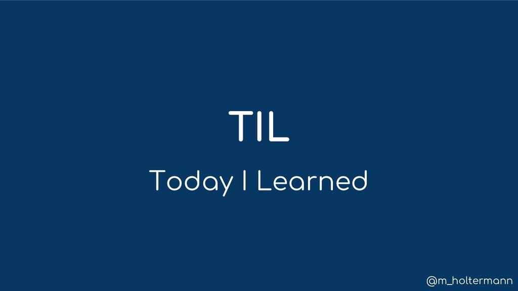 @m_holtermann TIL Today I Learned